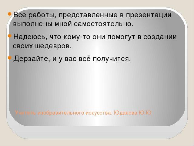 Учитель изобразительного искусства: Юдакова Ю.Ю. Все работы, представленные в...