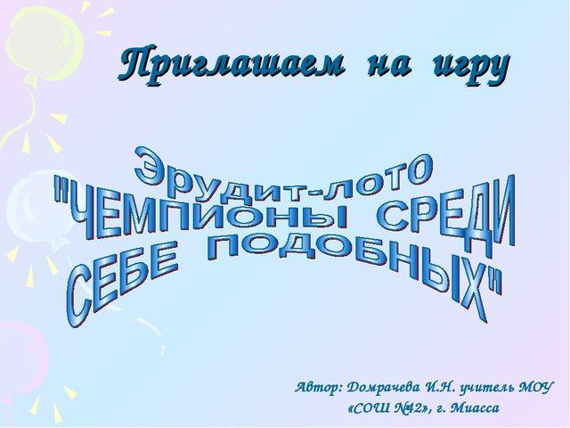 Приглашаем на игру Автор: Домрачева И.Н. учитель МОУ «СОШ №42», г. Миасса