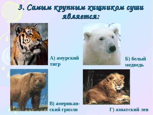 3. Самым крупным хищником суши является: Г) азиатский лев А) амурский тигр Б)...