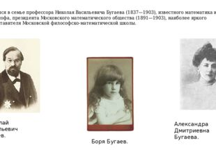 Родился в семье профессораНиколая Васильевича Бугаева(1837—1903), известног