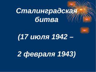 Сталинградская битва (17 июля 1942 – 2 февраля 1943)