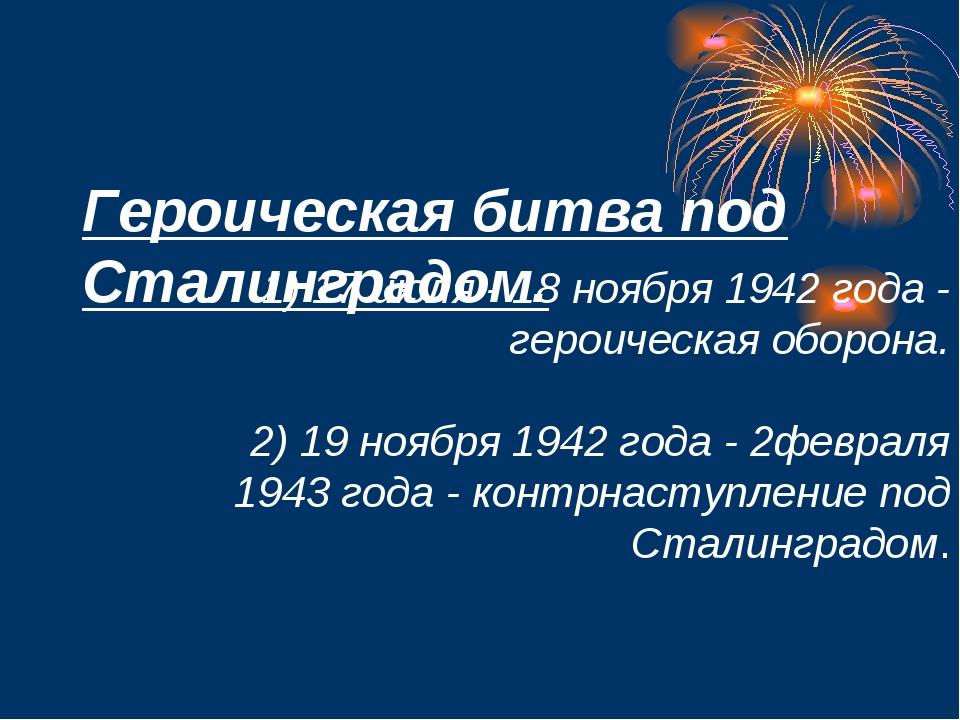 Героическая битва под Сталинградом. 1) 17 июля - 18 ноября 1942 года - герои...