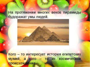 На протяжении многих веков пирамиды будоражат умы людей. Кого – то интересуе