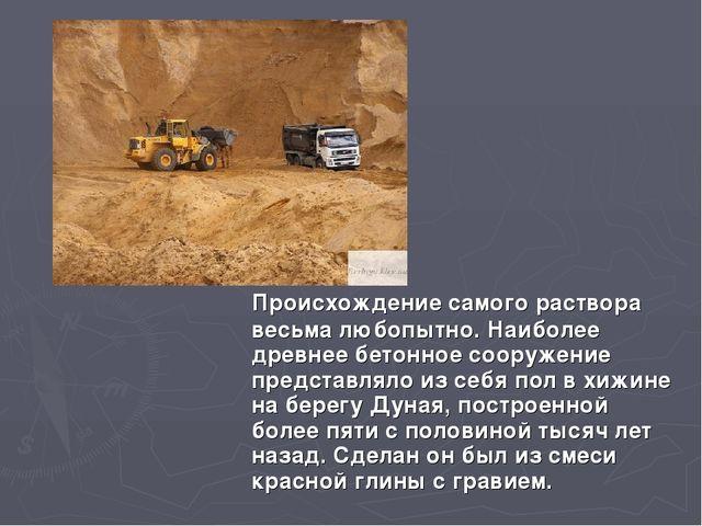 Происхождение самого раствора весьма любопытно. Наиболее древнее бетонное со...