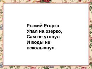 Рыжий Егорка Упал на озерко, Сам не утонул И воды не всколыхнул.