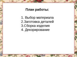 План работы: 1. Выбор материала 2.Заготовка деталей 3.Сборка изделия 4. Декор