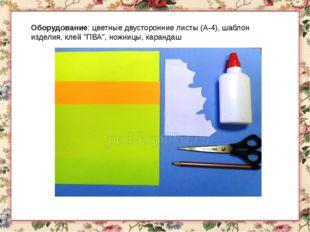 """Оборудование: цветные двусторонние листы (А-4), шаблон изделия, клей """"ПВА"""", н"""