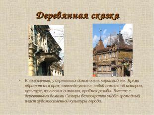 Деревянная сказка К сожалению, у деревянных домов очень короткий век. Время о
