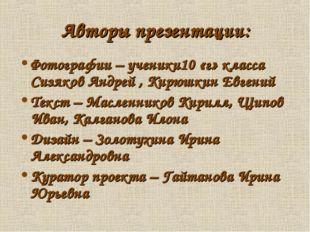 Авторы презентации: Фотографии – ученики10 «г» класса Сизяков Андрей , Кирюшк