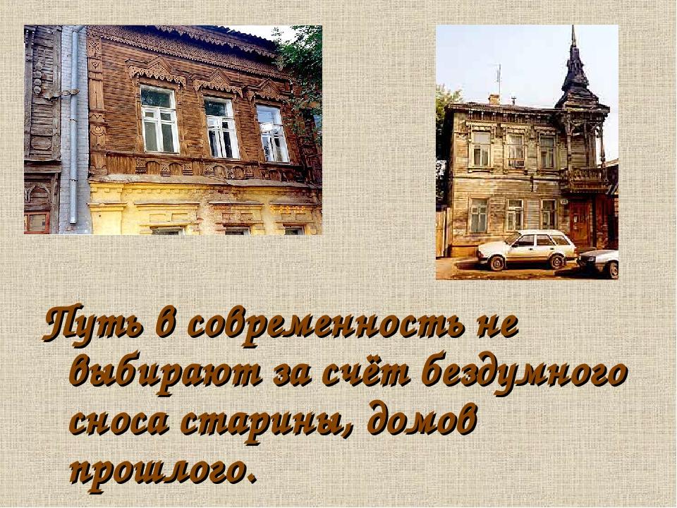 Путь в современность не выбирают за счёт бездумного сноса старины, домов прош...