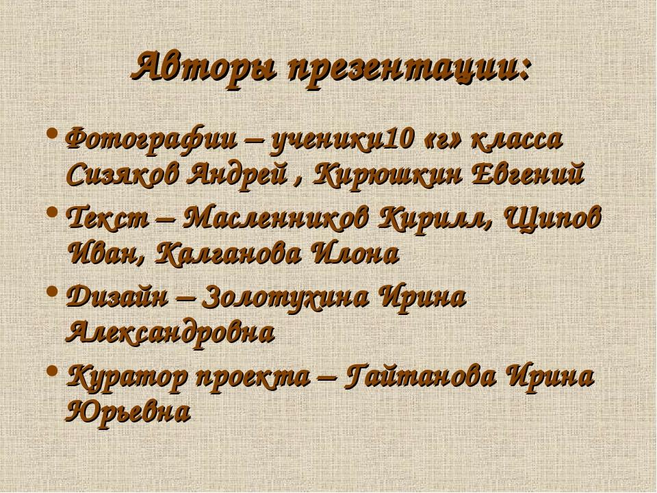 Авторы презентации: Фотографии – ученики10 «г» класса Сизяков Андрей , Кирюшк...