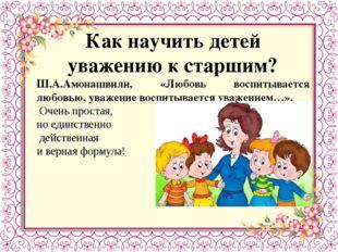 Как научить детей уважению к старшим? Ш.А.Амонашвили, «Любовь воспитывается л