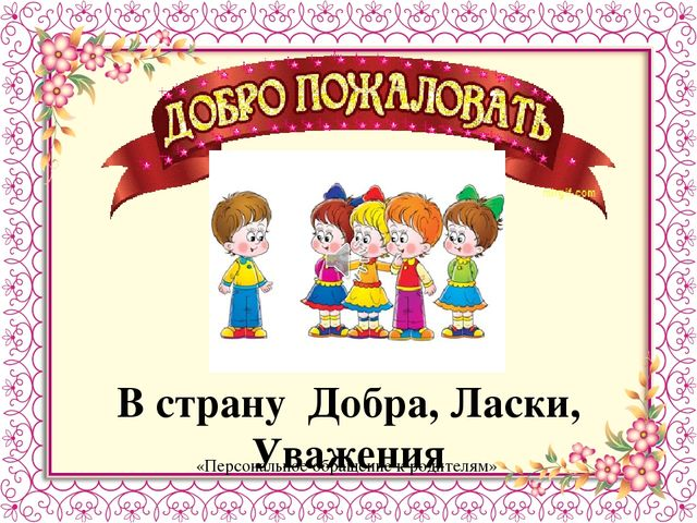 В страну Добра, Ласки, Уважения «Персональное обращение к родителям»
