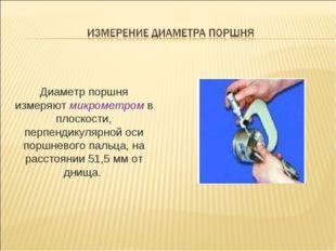 Диаметр поршня измеряют микрометром в плоскости, перпендикулярной оси поршнев