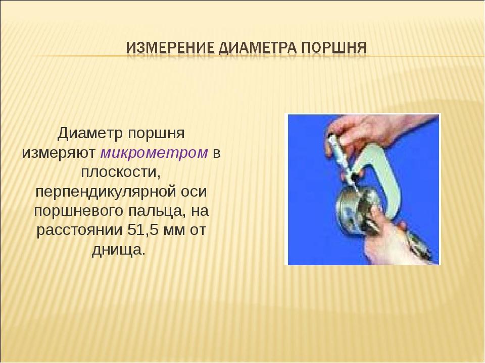 Диаметр поршня измеряют микрометром в плоскости, перпендикулярной оси поршнев...