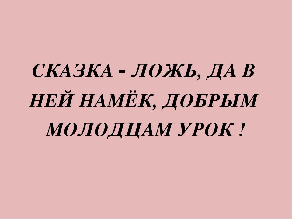 СКАЗКА - ЛОЖЬ, ДА В НЕЙ НАМЁК, ДОБРЫМ МОЛОДЦАМ УРОК !