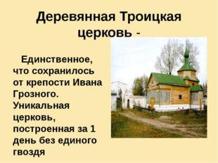 Деревянная Троицкая церковь - Единственное, что сохранилось от крепости Ивана