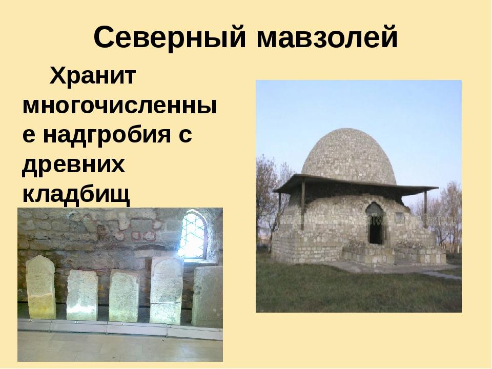 Северный мавзолей Хранит многочисленные надгробия с древних кладбищ