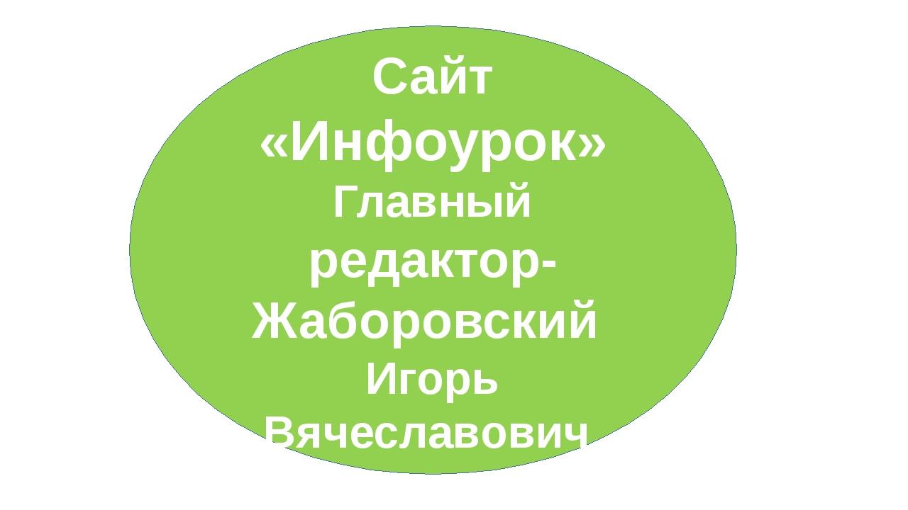 Сайт «Инфоурок» Главный редактор-Жаборовский Игорь Вячеславович