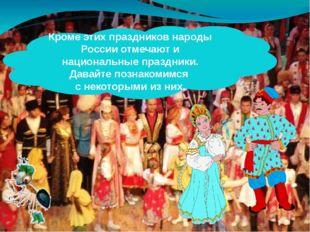 Кроме этих праздников народы России отмечают и национальные праздники. Давайт