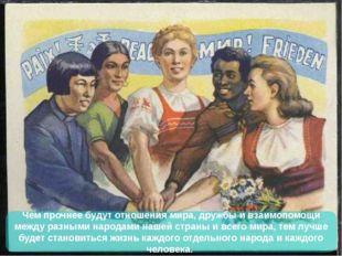Чем прочнее будут отношения мира, дружбы и взаимопомощи между разными народам