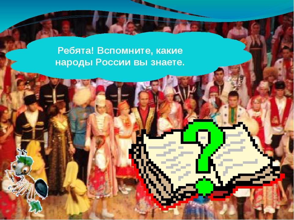 Ребята! Вспомните, какие народы России вы знаете.