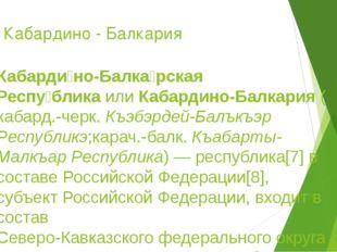 Кабардино - Балкария Кабарди́но-Балка́рская Респу́бликаилиКабардино-Балкари