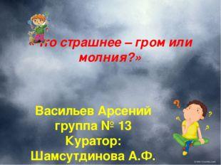 «Что страшнее – гром или молния?» Васильев Арсений группа № 13 Куратор: Шамсу