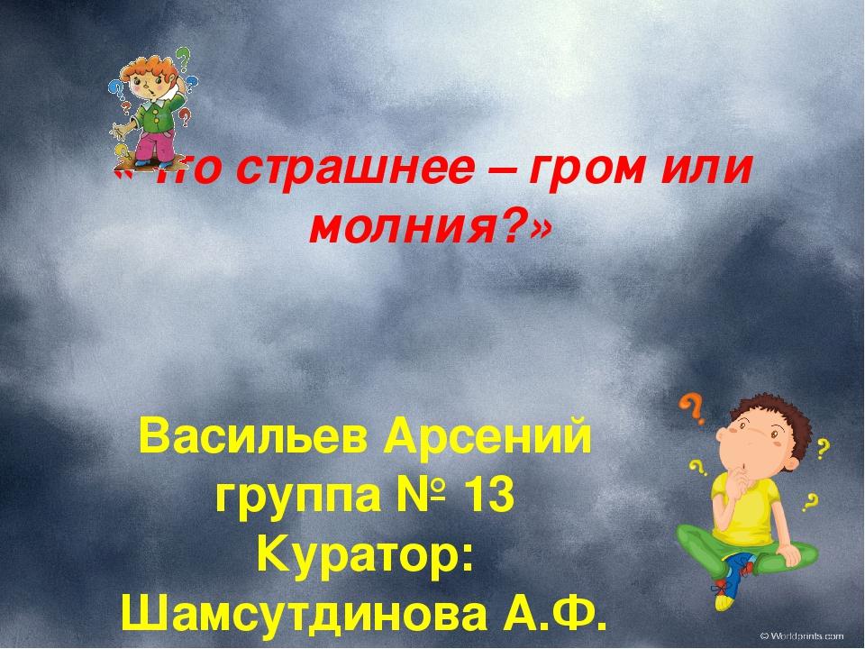 «Что страшнее – гром или молния?» Васильев Арсений группа № 13 Куратор: Шамсу...
