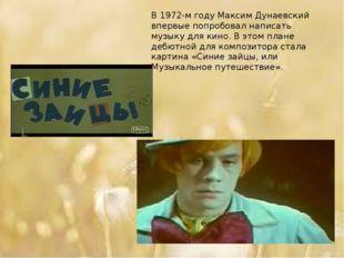 В 1972-м году Максим Дунаевский впервые попробовал написать музыку для кино.
