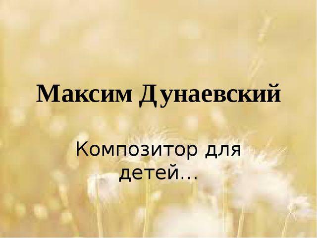 Максим Дунаевский Композитор для детей…