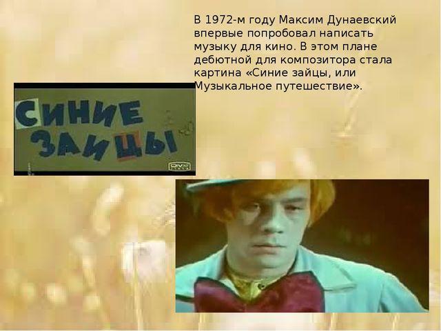 В 1972-м году Максим Дунаевский впервые попробовал написать музыку для кино....