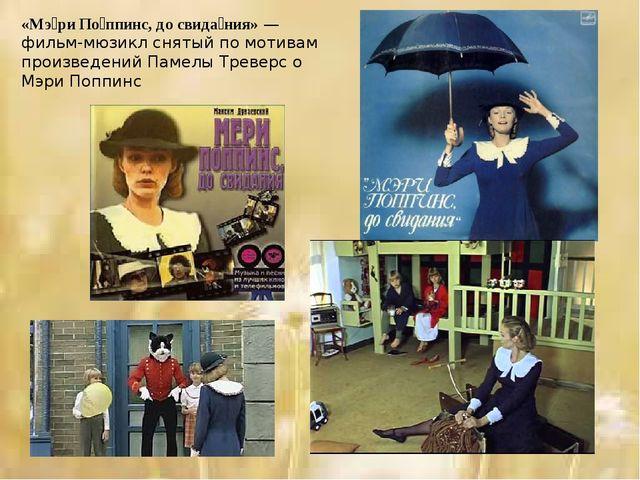 «Мэ́ри По́ппинс, до свида́ния»—фильм-мюзикл снятый по мотивам произведений П...