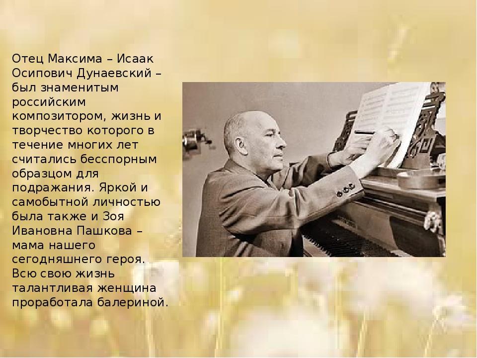 Отец Максима – Исаак Осипович Дунаевский – был знаменитым российским композит...