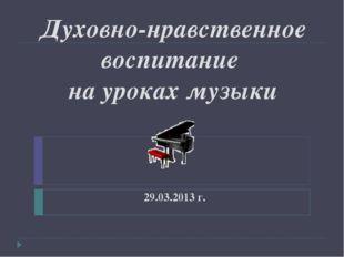Духовно-нравственное воспитание на уроках музыки 29.03.2013 г.