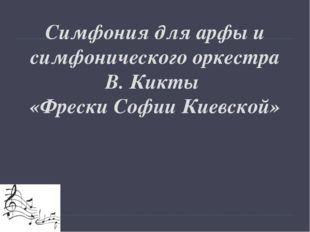 Симфония для арфы и симфонического оркестра В. Кикты «Фрески Софии Киевской»