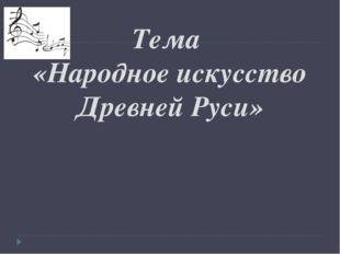Тема «Народное искусство Древней Руси»