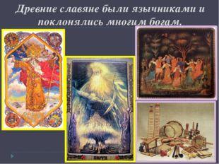 Древние славяне были язычниками и поклонялись многим богам.