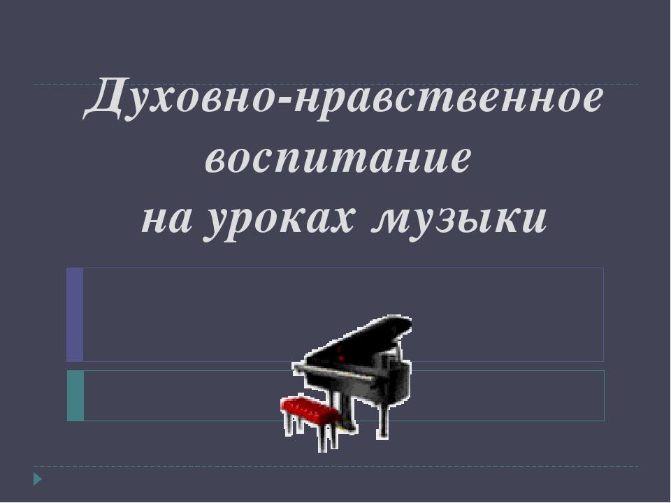 Духовно-нравственное воспитание на уроках музыки