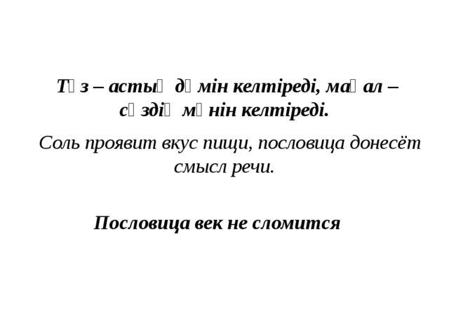 Тұз – астыңдәмiнкелтiредi, мақал – сөздiңмәнiнкелтiредi. Соль проя...