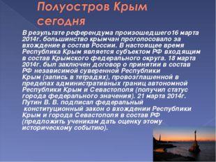 В результате референдума произошедшего16 марта 2014г. большинство крымчан п