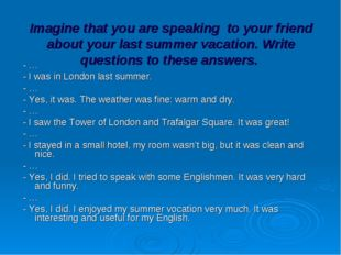 Imagine that you are speaking to your friend about your last summer vacation.