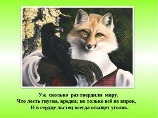 Уж сколько раз твердили миру, Что лесть гнусна, вредна; но только всё не впро