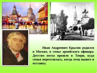 Иван Андреевич Крылов родился в Москве, в семье армейского офицера. Детство