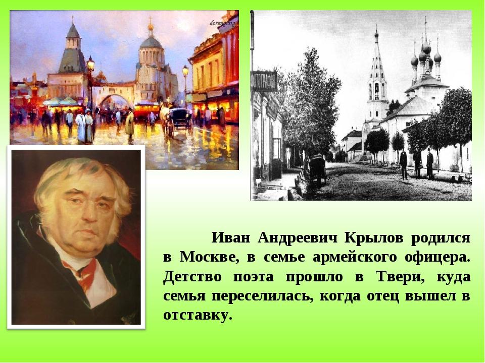 Иван Андреевич Крылов родился в Москве, в семье армейского офицера. Детство...