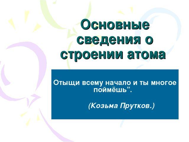 """Основные сведения о строении атома Отыщи всему начало и ты многое поймёшь"""". (..."""