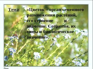 Тема: «Цветок – орган семенного размножения растений, его строение и