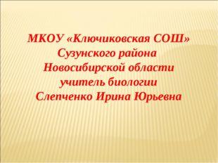 МКОУ «Ключиковская СОШ» Сузунского района Новосибирской области учитель биоло