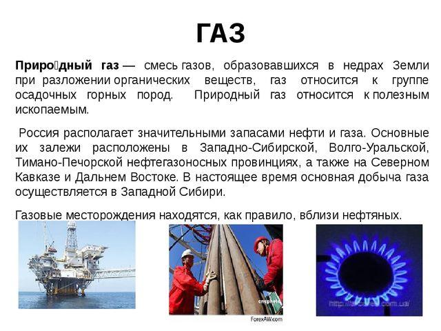 ГАЗ Приро́дный газ— смесьгазов, образовавшихся в недрах Земли приразложен...