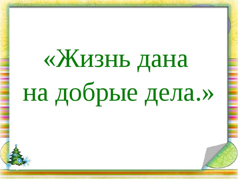 «Жизнь дана на добрые дела.»